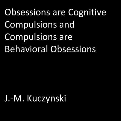 Obsessions are Cognitive Compulsions and Compulsions are Behavioral Obsessions Audiobook, by J.-M. Kuczynski