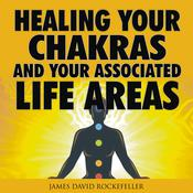 Healing your Chakras and Your Associated Life Areas Audiobook, by James David Rockefeller
