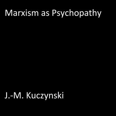 Marxism as Psychopathy Audiobook, by J.-M. Kuczynski