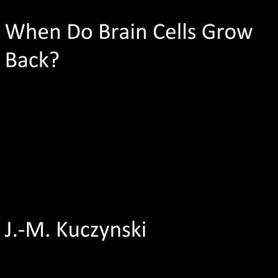 When do Brain Cells Grow Back: A Conjecture Audiobook, by J.-M. Kuczynski