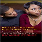Why Do Black Men Hurt Their Women?: Discovering Why Black Men Cause So Much Hurt On Women They Love Audiobook, by Raymond Sturgis