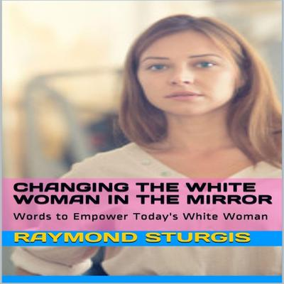 Changing the White Woman In the Mirror: Words to Empower Todays White Woman Audiobook, by Raymond Sturgis