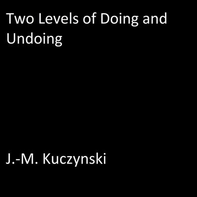 Two Levels of Doing and Undoing Audiobook, by J.-M. Kuczynski