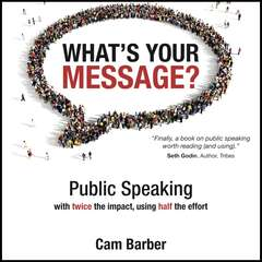 Whats Your Message? Public Speaking with twice the impact, using half the effort: Public Speaking with Twice the Impact, Using Half the Effort Audiobook, by Cam Barber