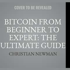 Bitcoin From Beginner To Expert: The Ultimate Guide To Cryptocurrency And Blockchain Technology Audiobook, by Christian Newman