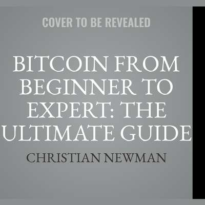 Bitcoin From Beginner To Expert: The Ultimate Guide To Cryptocurrency And Blockchain Technology Audiobook, by