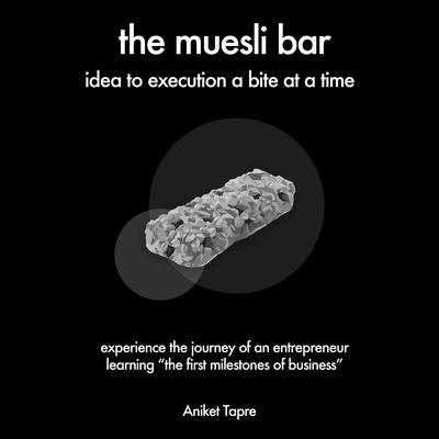 The Muesli Bar: Idea to Execution a Bite at a Time: Experience the Journey of an Entrepreneur Learning the First Milestones of Business Audiobook, by Aniket Tapre