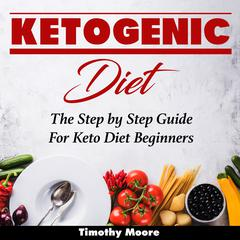 Ketogenic Diet: The Step by Step Guide For Keto Diet Beginners Audiobook, by Timothy Moore