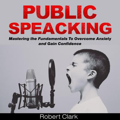 Public Speaking: Mastering the Fundamentals To Overcome Anxiety and Gain Confidence Audiobook, by Robert Clark