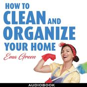 How To Clean and Organize Your House: Speed Cleaning, Decluttering, Organizing Audiobook, by Ema Green