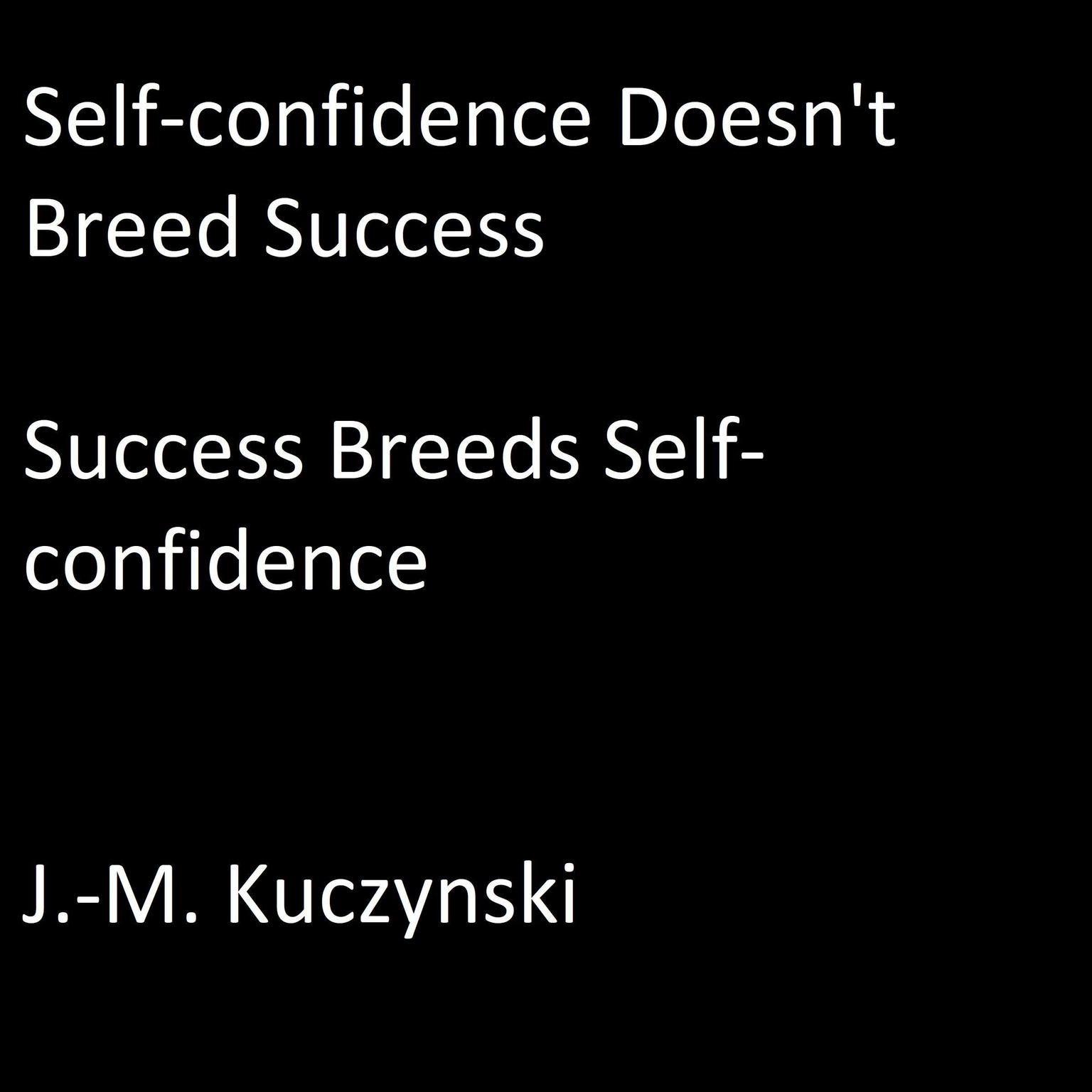 Printable Self-Confidence Doesn't Breed Success: Success Breeds Self-Confidence Audiobook Cover Art