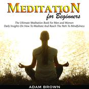 Meditation for Beginners: The Ultimate Meditation Book For Men and Women. Daily Insights On How To Meditate And Reach The Path To Mindfulness Audiobook, by Adam Brown