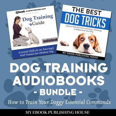 Dog Training Audiobooks Bundle: How to Train Your Doggy Essential Commands Audiobook, by My Ebook Publishing House