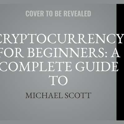 Cryptocurrency For Beginners: A Complete Guide To Understanding The Crypto Market From Bitcoin, Ethereum And Altcoins To Ico And Blockchain Technology Audiobook, by Michael Scott