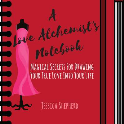 A Love Alchemists Notebook: Magical Secrets for Drawing Your True Love into Your Life: Magical Secrets for Drawing Your True Love into Your Life Audiobook, by Jessica Shepherd