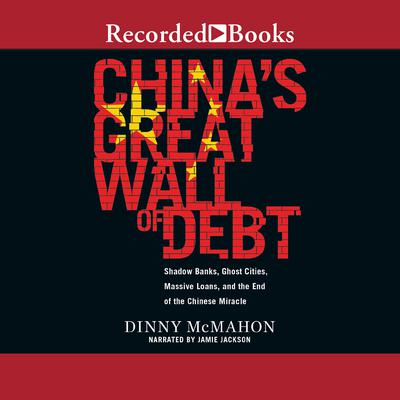 Chinas Great Wall of Debt: Shadow Banks, Ghost Cities, Massive Loans, and the End of the Chinese Miracle Audiobook, by Dinny McMahon