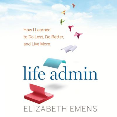 Life Admin: How I Learned to Do Less, Do Better, and Live More Audiobook, by Elizabeth F. Emens