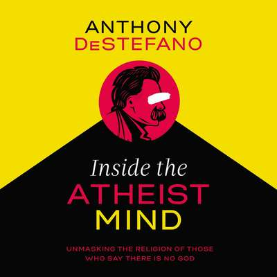 Inside the Atheist Mind: Unmasking the Religion of Those Who Say There Is No God Audiobook, by Anthony DeStefano