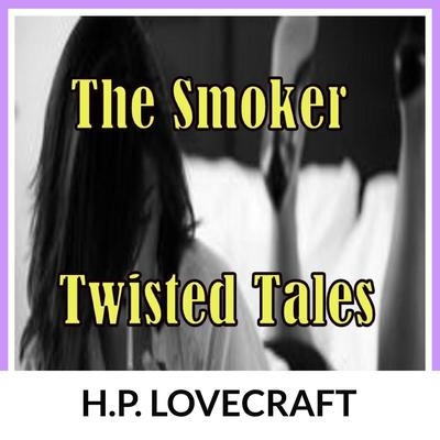 The Smoker: Twisted Tales Audiobook, by H. P. Lovecraft