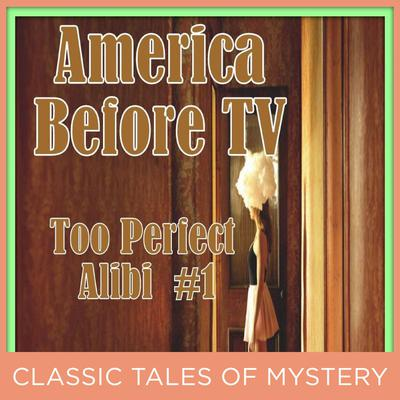 America Before TV - Too Perfect Alibi  #1 Audiobook, by Classic Tales of Mystery