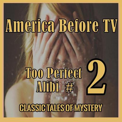America Before TV - Too Perfect Alibi  #2 Audiobook, by Classic Tales of Mystery
