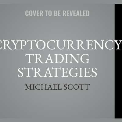 Cryptocurrency Trading Strategies: Learn How to Trade Crypto with Proven Techniques Audiobook, by Michael Scott