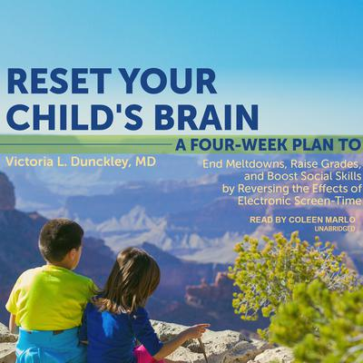 Reset Your Childs Brain: A Four-Week Plan to End Meltdowns, Raise Grades, and Boost Social Skills by Reversing the Effects of Electronic Screen-Time Audiobook, by Victoria L. Dunckley