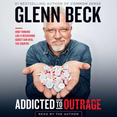 Addicted to Outrage: How Thinking Like a Recovering Addict Can Heal the Country Audiobook, by Glenn Beck