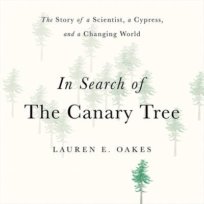 In Search of the Canary Tree: The Story of a Scientist, a Cypress, and a Changing World Audiobook, by Lauren E. Oakes