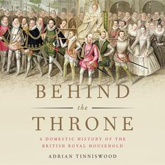 Behind the Throne: A Domestic History of the British Royal Household Audiobook, by Adrian Tinniswood