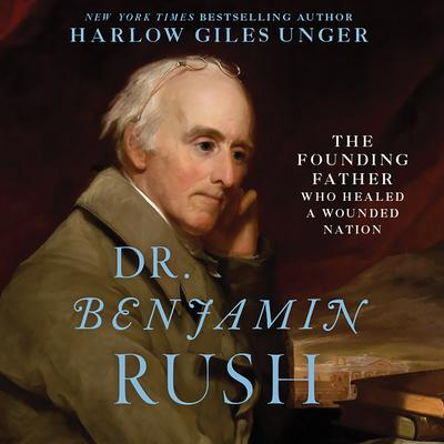 Dr. Benjamin Rush: The Founding Father Who Healed a Wounded Nation Audiobook, by Harlow Giles Unger