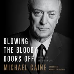 Blowing the Bloody Doors Off: And Other Lessons in Life Audiobook, by Michael Caine