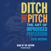 Ditch the Pitch: The Art of Improvised Persuasion Audiobook, by Steve Yastrow