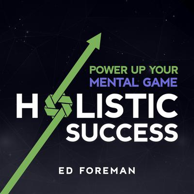 Holistic Success: Power Up Your Mental Game Audiobook, by Ed Foreman