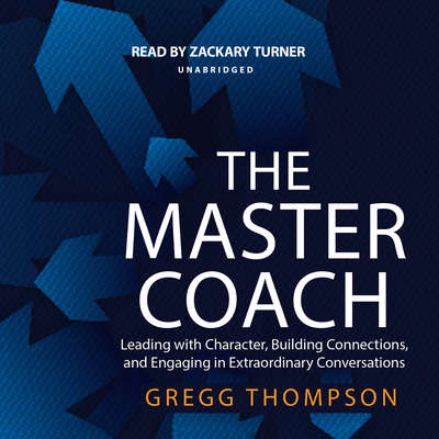 The Master Coach: Leading with Character, Building Connections, and Engaging in Extraordinary Conversations Audiobook, by Gregg Thompson