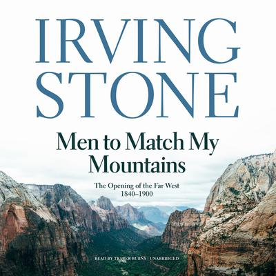 Men to Match My Mountains: The Opening of the Far West, 1840–1900 Audiobook, by Irving Stone