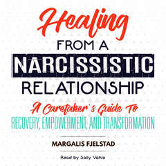 Healing from a Narcissistic Relationship: A Caretakers Guide to Recovery, Empowerment, and Transformation Audiobook, by Margalis Fjelstad