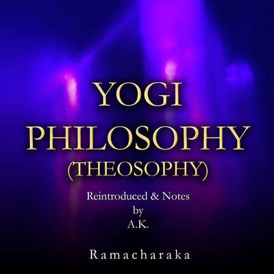Yogi Philosophy (Theosophy)  Audiobook, by Ramacharaka (Reintroduced and notes by A.K.)