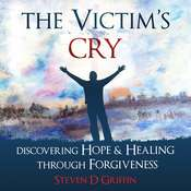 The Victim's Cry: Discovering Hope and Healing Through Forgiveness Audiobook, by Steven D. Griffin
