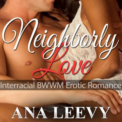 Interracial BWWM Erotic Romance - Neighborly Love Audiobook, by Ana Leevy