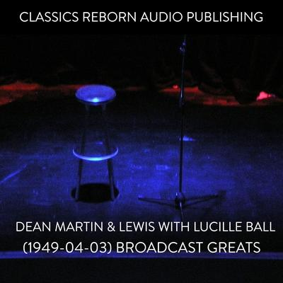 Dean Martin & Lewis with Lucille Ball (1949-04-03) Broadcast Greats Audiobook, by Classics Reborn Audio Publishing