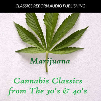 Marijuana : Cannabis Classics from the 30s & 40s Audiobook, by Classics Reborn Audio Publishing