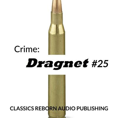 Crime: Dragnet #25 Audiobook, by Classics Reborn Audio Publishing