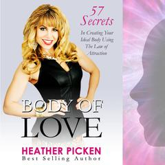 Body of Love: 57 Secrets in Creating Your Ideal Body Using The Law of Attraction  Audiobook, by Heather Picken