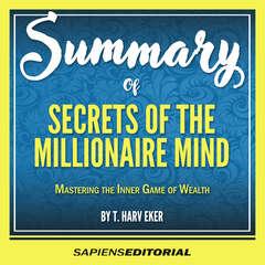 """Summary Of """"Secrets Of The Millionaire Mind: Mastering The Inner Game Of Wealth - By T. Harv Eker"""" Audiobook, by Sapiens Editorial"""