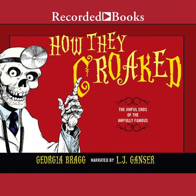 How They Croaked: The Awful Ends of the Awfully Famous Audiobook, by Georgia Bragg