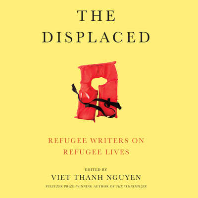 The Displaced: Refugee Writers on Refugee Lives Audiobook, by Viet Thanh Nguyen
