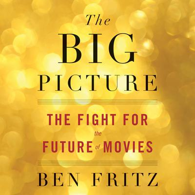 The Big Picture: The Fight for the Future of Movies Audiobook, by Ben Fritz