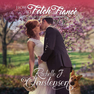 How to Fetch a Fiancé Audiobook, by Rachelle J. Christensen
