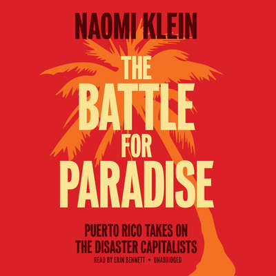 The Battle for Paradise: Puerto Rico Takes On the Disaster Capitalists Audiobook, by Naomi Klein